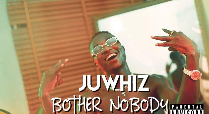 Download: Juwhiz – Bother No Body -djitunez.com
